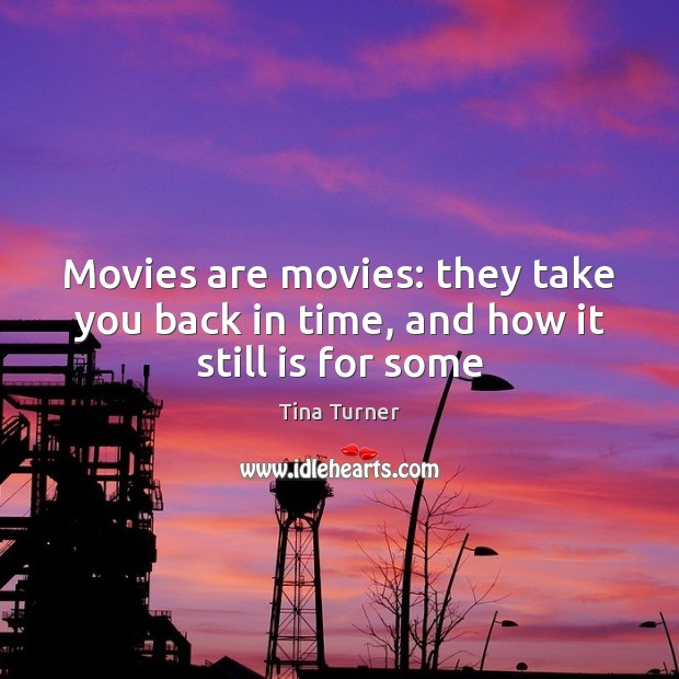 Movies are movies: they take you back in time, and how it still is for some Movies Quotes Image