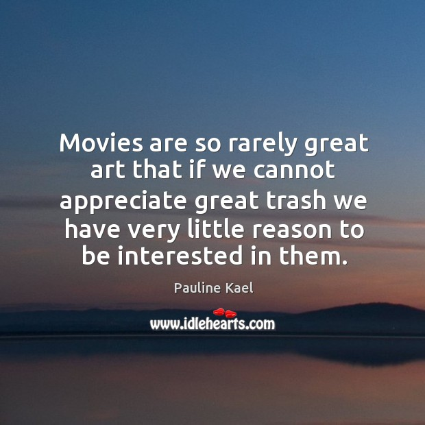 Movies are so rarely great art that if we cannot appreciate great trash we have very little reason to be interested in them. Image
