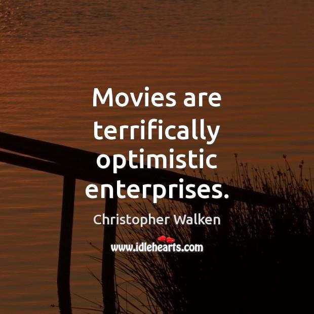 Movies are terrifically optimistic enterprises. Christopher Walken Picture Quote