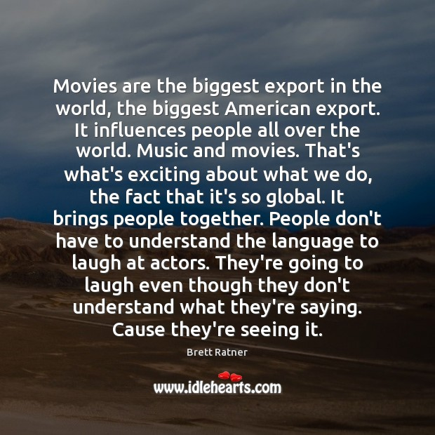 Image, Movies are the biggest export in the world, the biggest American export.