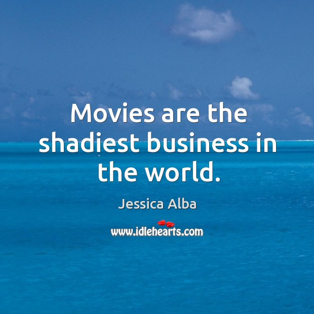 Movies are the shadiest business in the world. Jessica Alba Picture Quote