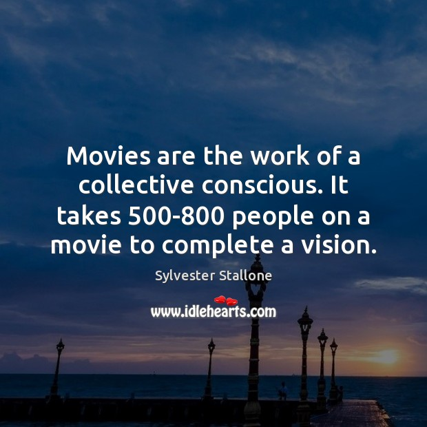 Movies are the work of a collective conscious. It takes 500-800 people Image