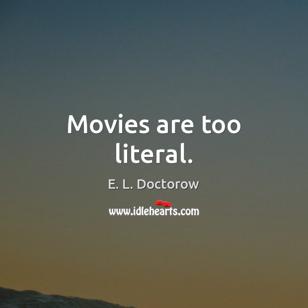 Movies are too literal. E. L. Doctorow Picture Quote