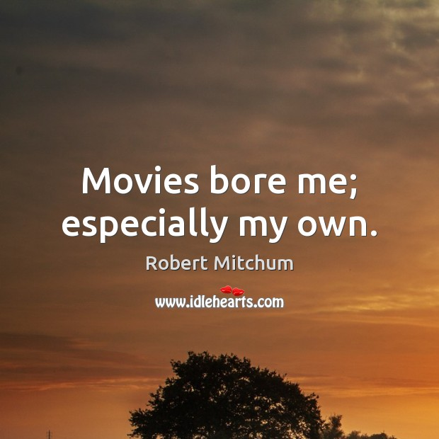 Image, Movies bore me; especially my own.
