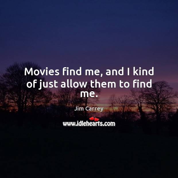 Movies find me, and I kind of just allow them to find me. Jim Carrey Picture Quote