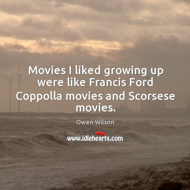 Movies I liked growing up were like francis ford coppolla movies and scorsese movies. Image