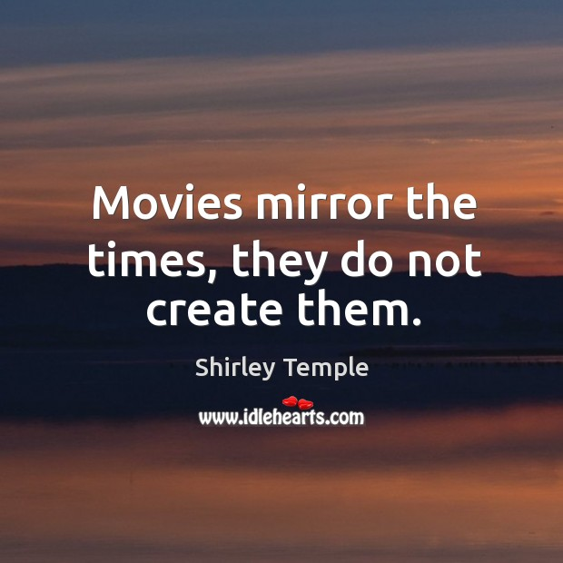 Movies mirror the times, they do not create them. Shirley Temple Picture Quote