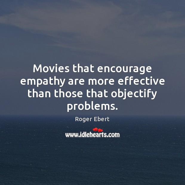 Movies that encourage empathy are more effective than those that objectify problems. Roger Ebert Picture Quote