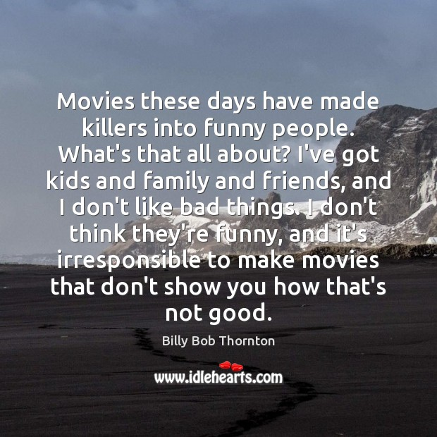 Movies these days have made killers into funny people. What's that all Billy Bob Thornton Picture Quote