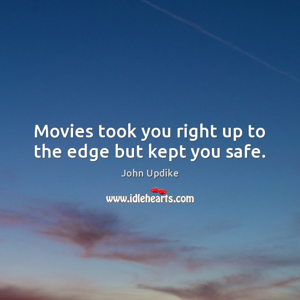 Movies took you right up to the edge but kept you safe. John Updike Picture Quote