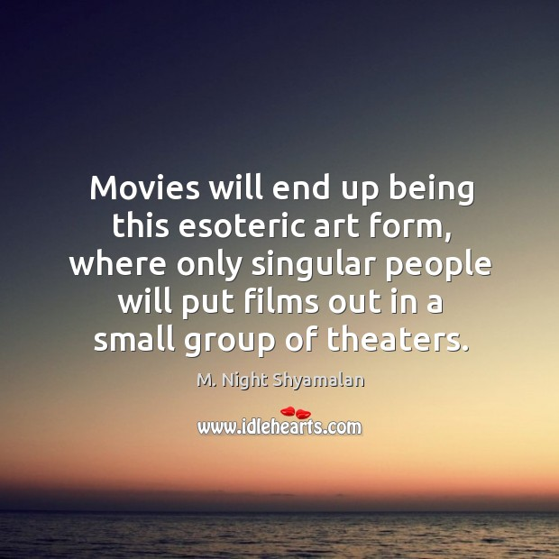 Movies will end up being this esoteric art form, where only singular people will put films out in a small group of theaters. M. Night Shyamalan Picture Quote