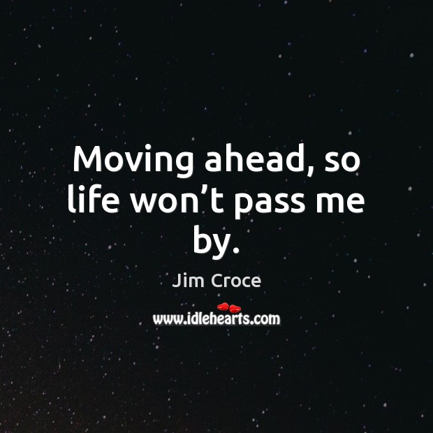 Moving ahead, so life won't pass me by. Jim Croce Picture Quote