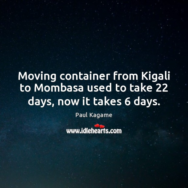 Moving container from Kigali to Mombasa used to take 22 days, now it takes 6 days. Image