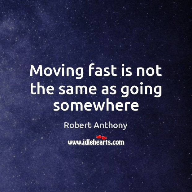 Moving fast is not the same as going somewhere Robert Anthony Picture Quote