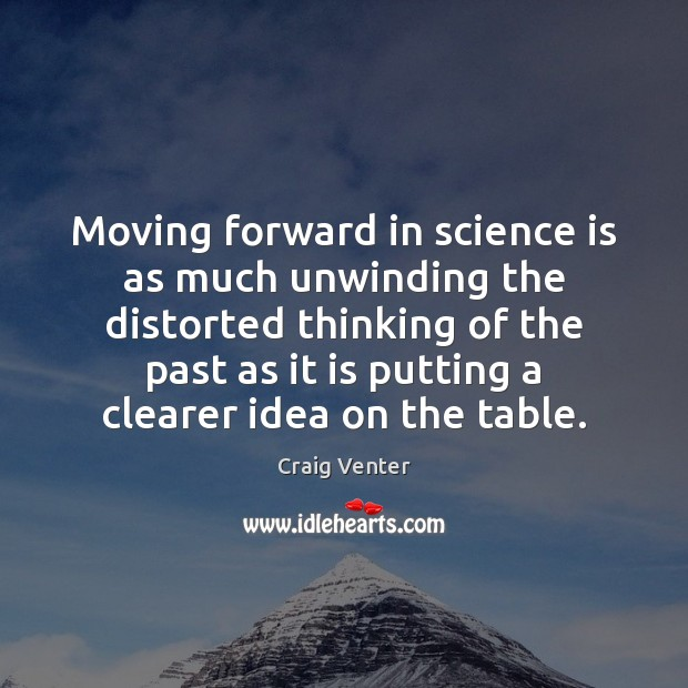 Moving forward in science is as much unwinding the distorted thinking of Science Quotes Image