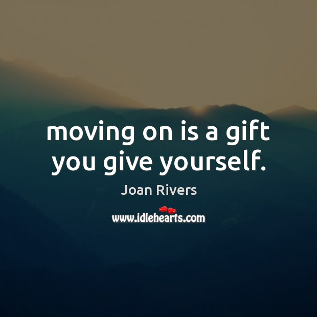 Moving on is a gift you give yourself. Joan Rivers Picture Quote
