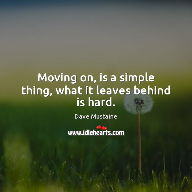 Moving on, is a simple thing, what it leaves behind is hard. Moving On Quotes Image