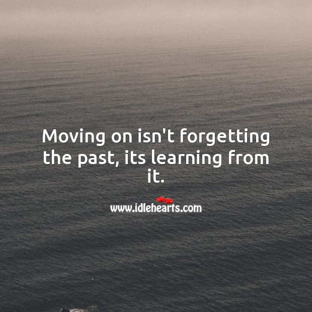 Moving on isn't forgetting the past, its learning from it. Sad Messages Image