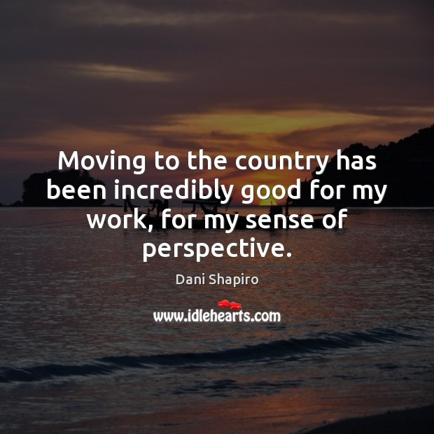 Moving to the country has been incredibly good for my work, for my sense of perspective. Dani Shapiro Picture Quote
