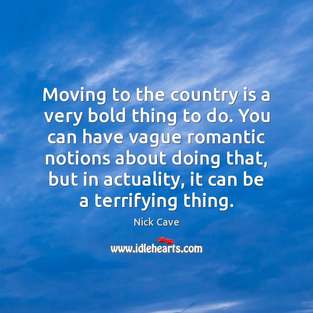 Moving to the country is a very bold thing to do. You Nick Cave Picture Quote