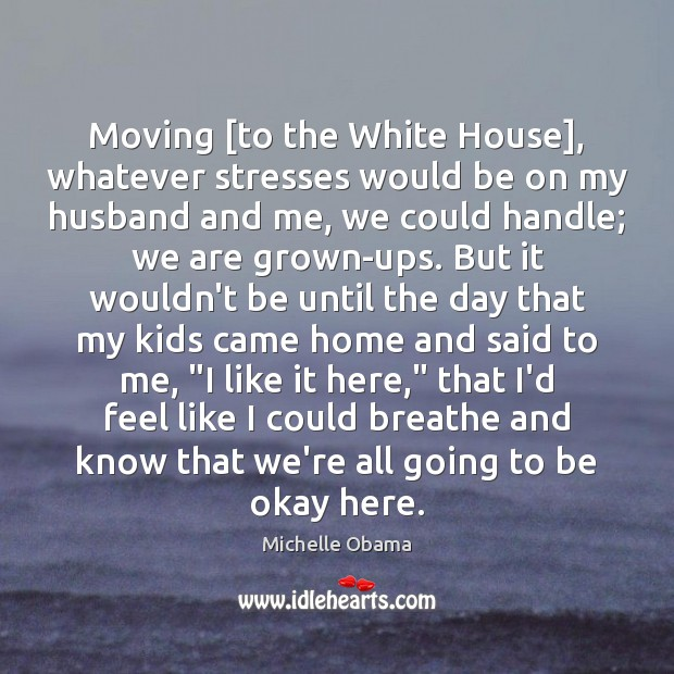 Moving [to the White House], whatever stresses would be on my husband Image