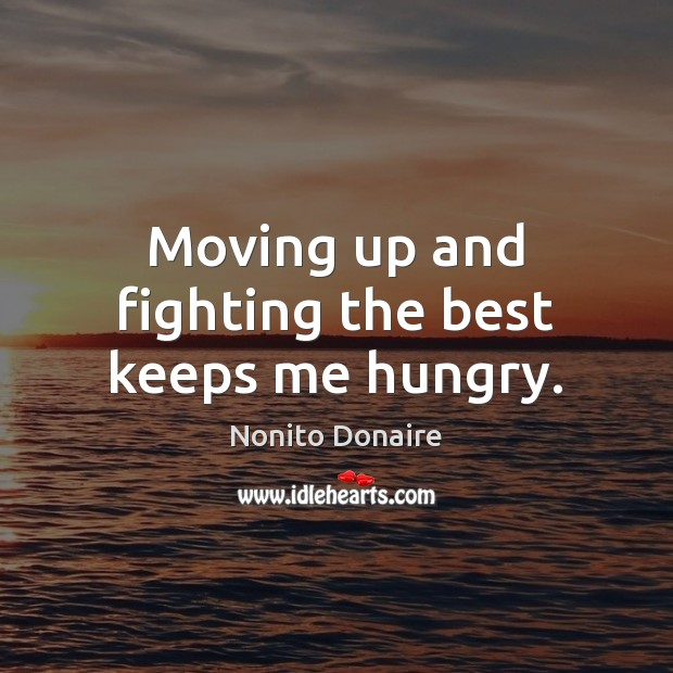 Moving up and fighting the best keeps me hungry. Nonito Donaire Picture Quote