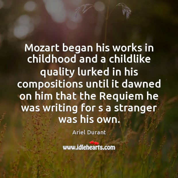Mozart began his works in childhood and a childlike quality lurked in Ariel Durant Picture Quote