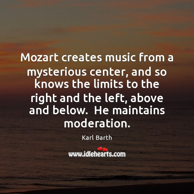 Mozart creates music from a mysterious center, and so knows the limits Karl Barth Picture Quote