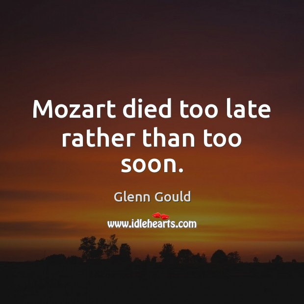 Mozart died too late rather than too soon. Image