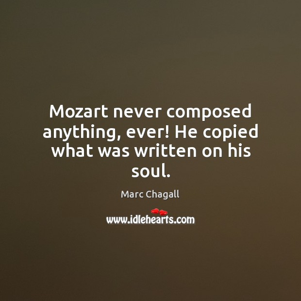 Mozart never composed anything, ever! He copied what was written on his soul. Marc Chagall Picture Quote