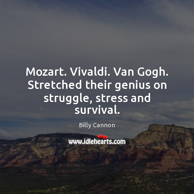 Image, Mozart. Vivaldi. Van Gogh. Stretched their genius on struggle, stress and survival.
