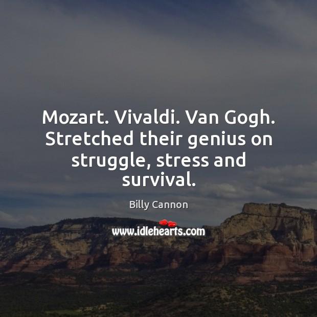 Mozart. Vivaldi. Van Gogh. Stretched their genius on struggle, stress and survival. Image