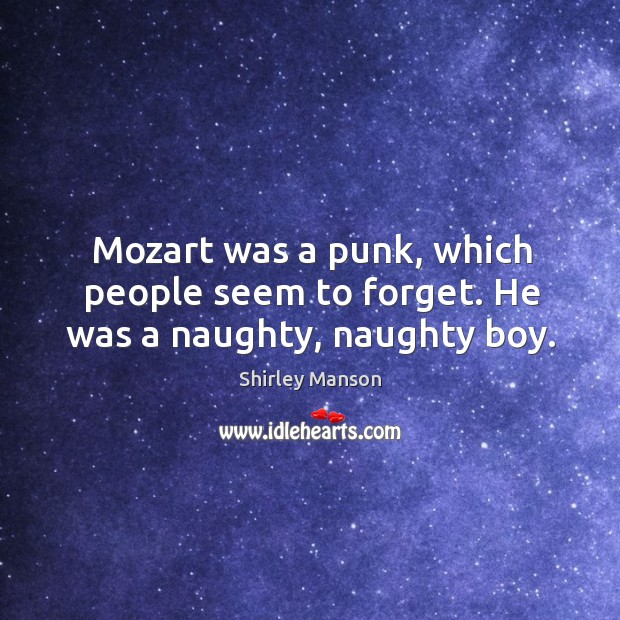 Mozart was a punk, which people seem to forget. He was a naughty, naughty boy. Image