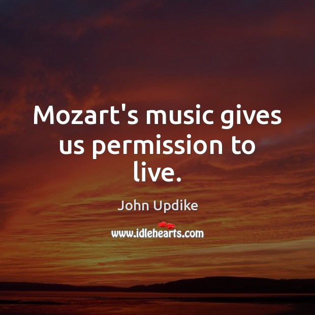 Mozart's music gives us permission to live. Image