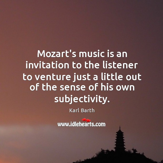 Mozart's music is an invitation to the listener to venture just a Karl Barth Picture Quote