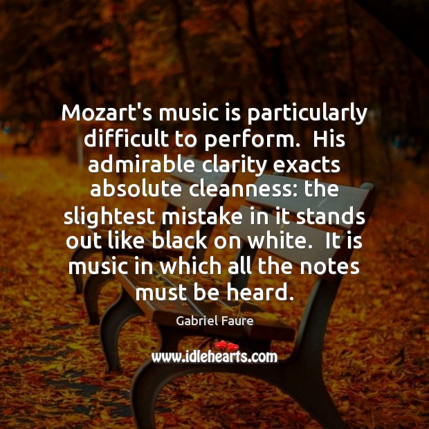 Image, Mozart's music is particularly difficult to perform.  His admirable clarity exacts absolute