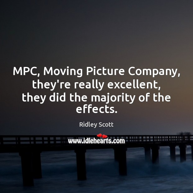 MPC, Moving Picture Company, they're really excellent, they did the majority of Ridley Scott Picture Quote