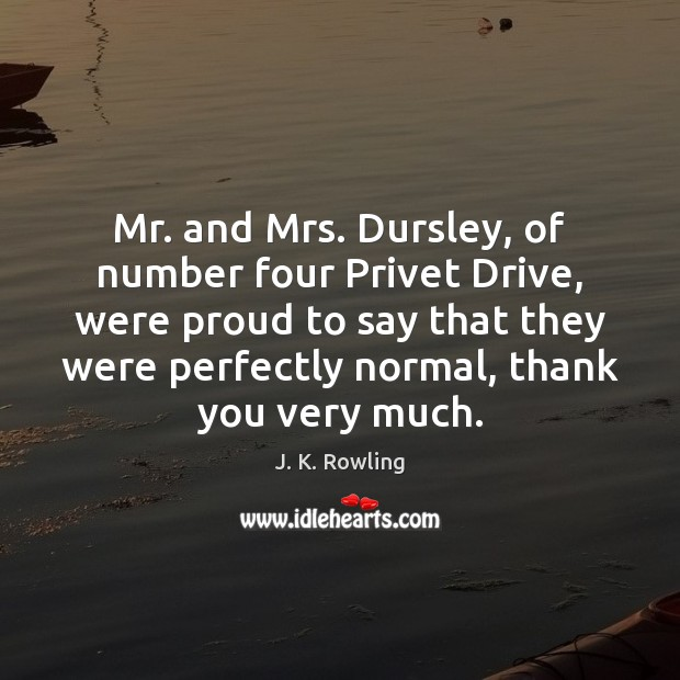 Mr. and Mrs. Dursley, of number four Privet Drive, were proud to J. K. Rowling Picture Quote