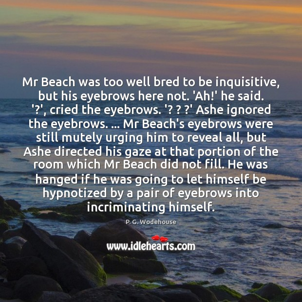 Mr Beach was too well bred to be inquisitive, but his eyebrows P. G. Wodehouse Picture Quote