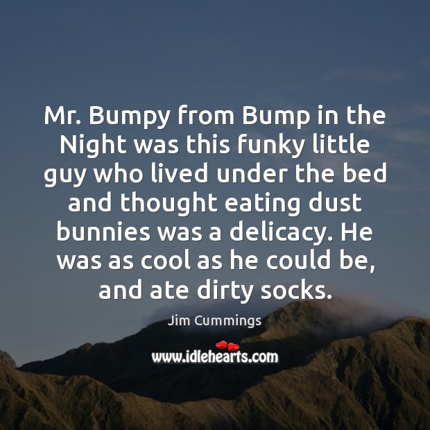 Mr. Bumpy from Bump in the Night was this funky little guy Jim Cummings Picture Quote