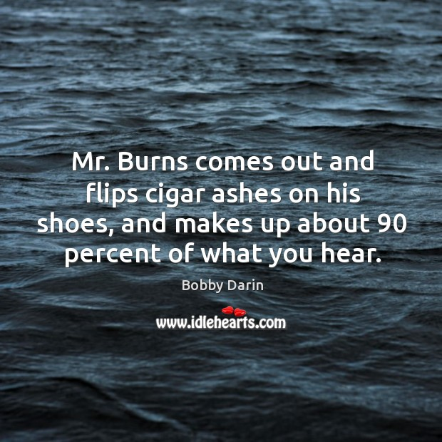 Mr. Burns comes out and flips cigar ashes on his shoes, and makes up about 90 percent of what you hear. Image