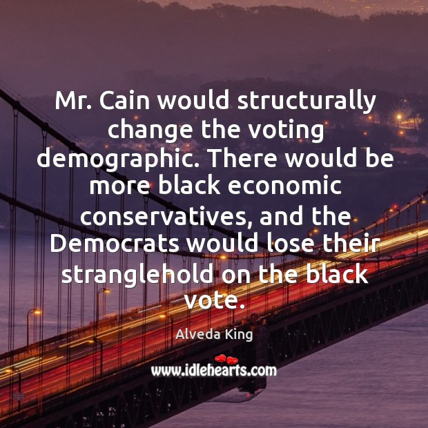 Mr. Cain would structurally change the voting demographic. Alveda King Picture Quote