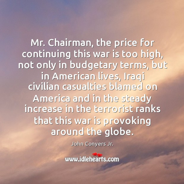 Mr. Chairman, the price for continuing this war is too high, not only in budgetary terms Image