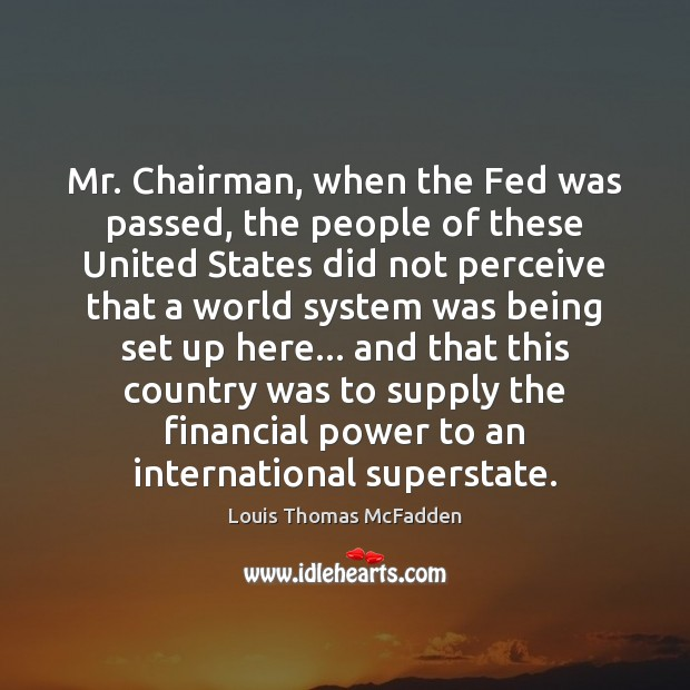 Mr. Chairman, when the Fed was passed, the people of these United Image