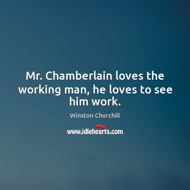 Image about Mr. Chamberlain loves the working man, he loves to see him work.