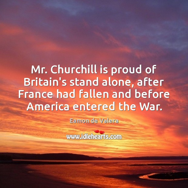 Mr. Churchill is proud of Britain's stand alone, after France had fallen Eamon de Valera Picture Quote