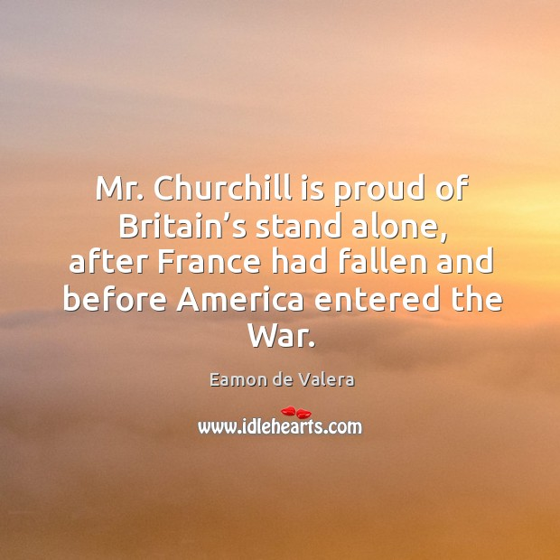 Mr. Churchill is proud of britain's stand alone, after france had fallen and before america entered the war. Eamon de Valera Picture Quote