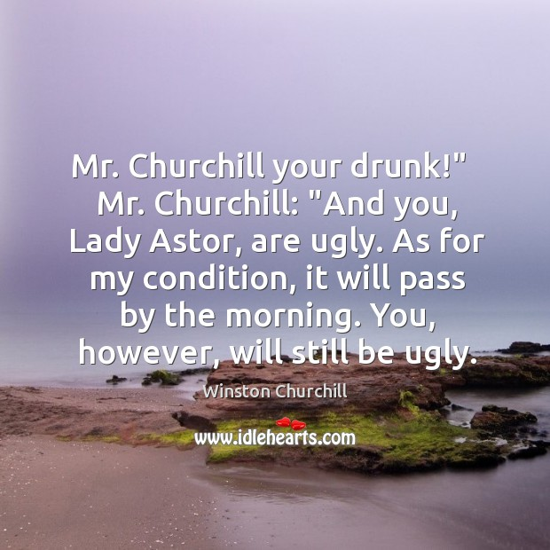 """Image, Mr. Churchill your drunk!""""   Mr. Churchill: """"And you, Lady Astor, are ugly."""