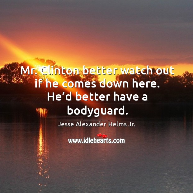 Mr. Clinton better watch out if he comes down here. He'd better have a bodyguard. Image