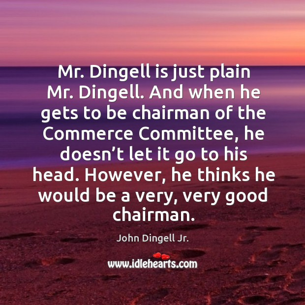 Mr. Dingell is just plain mr. Dingell. And when he gets to be chairman of the commerce committee Image